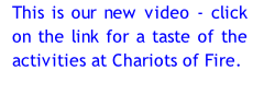 This is our new video - click on the link for a taste of the activities at Chariots of Fire.