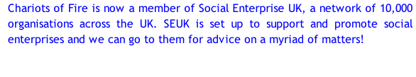 Chariots of Fire is now a member of Social Enterprise UK, a network of 10,000 organisations across the UK. SEUK is set up to support and promote social enterprises and we can go to them for advice on a myriad of matters!