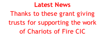 Latest News Thanks to these grant giving trusts for supporting the work of Chariots of Fire CIC