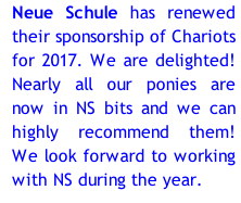 Neue Schule has renewed their sponsorship of Chariots for 2017. We are delighted! Nearly all our ponies are now in NS bits and we can highly recommend them! We look forward to working with NS during the year.