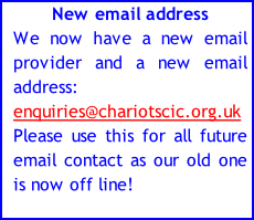 New email address We now have a new email provider and a new email address: enquiries@chariotscic.org.uk  Please use this for all future email contact as our old one is now off line!