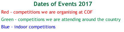 Dates of Events 2017 Red - competitions we are organising at COF Green - competitions we are attending around the country Blue - indoor competitions