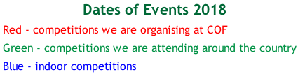 Dates of Events 2018 Red - competitions we are organising at COF Green - competitions we are attending around the country Blue - indoor competitions
